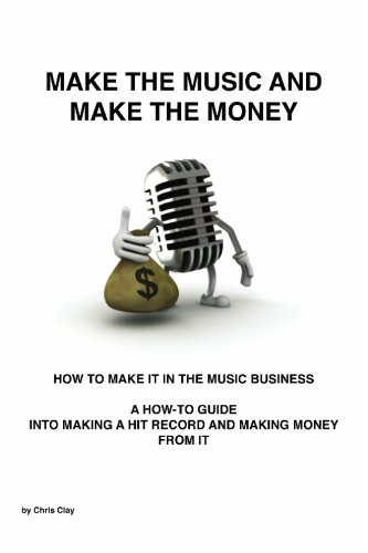 Make The Music And Make The Money: How To Make It In The Music Business