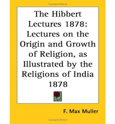Download The Hibbert Lectures 1878: Lectures on the Origin and Growth of Religion, as Illustrated by the Religions of India 1878 (Paperback) - Common pdf