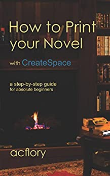 How to Print Your Novel with CreateSpace: A step-by-step guide for absolute beginners by [flory, ac]