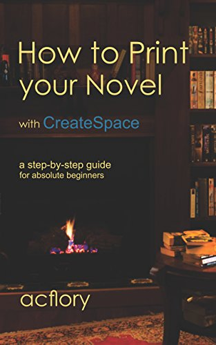 How to Print Your Novel with CreateSpace: A step-by-step guide for  absolute beginners (English Edition)