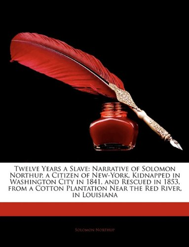 Twelve Years a Slave: Narrative of Solomon Northup, a Citizen of New-York, Kidnapped in Washington City in 1841, and Rescued in 1853, from a Cotton Plantation Near the Red River, in Louisiana ebook