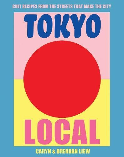 Tokyo Local: The Cult Recipes that Make the City by Caryn Liew, Brendan Liew