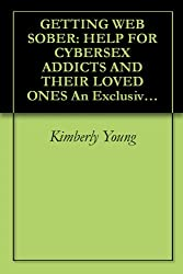 GETTING WEB SOBER: HELP FOR CYBERSEX ADDICTS AND THEIR LOVED ONES An Exclusive Guide for Individuals and Families