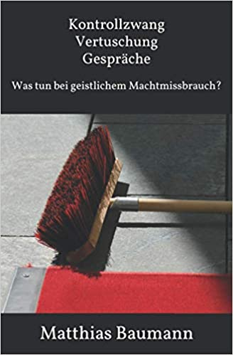 Kontrollzwang Vertuschung Gespräche - Was tun bei geistlichem Missbrauch? - Autor: Matthias Baumann