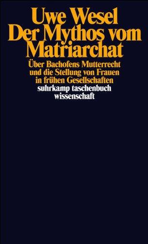 Der Mythos vom Matriarchat: Über Bachofens Mutterrecht und die Stellung von Frauen in frühen Gesellschaften vor der Entstehung staatlicher Herrschaft