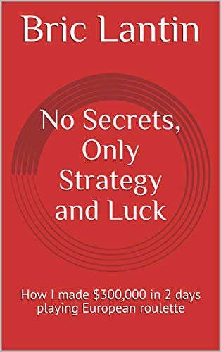 No Secrets, Only Strategy and Luck: How I made $300,000 in 2 days playing European roulette (Best Casino Roulette Strategy)