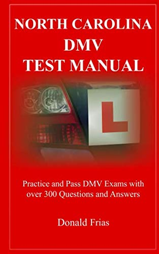NORTH CAROLINA DMV TEST MANUAL: Practice and Pass DMV Exams With Over 300 Questions And Answers