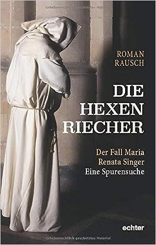 Die Hexenriecher: Der Fall Maria Renata Singer. Eine Spurensuche