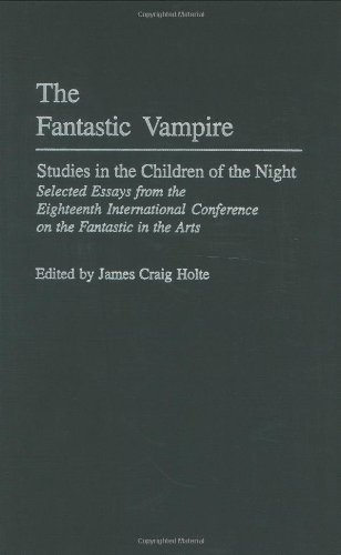 The Fantastic Vampire: Studies in the Children of the Night - Selected Essays from the Eighteenth International Conference on the Fantastic in the ... to the Study of Science Fiction and Fantasy)