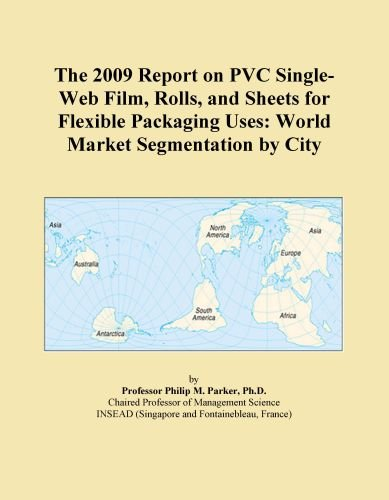 The 2009 Report on PVC Single-Web Film, Rolls, and Sheets for Flexible Packaging Uses: World Market Segmentation by City