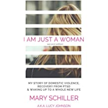 I Am Just A Woman: My story of domestic violence and recovery