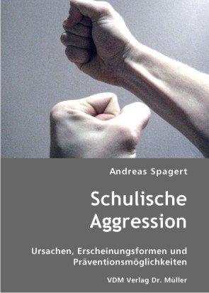 Schulische Aggression: Ursachen, Erscheinungsformen und Präventionsmöglichkeiten