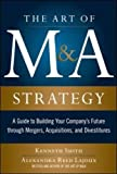 img - for The Art of M&A Strategy: A Guide to Building Your Company's Future through Mergers, Acquisitions, and Divestitures (The Art of M&A Series) book / textbook / text book
