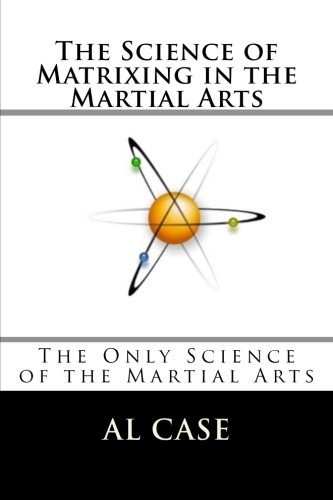 Read Online The Science of Matrixing in the Martial Arts: The Only Science of the Martial Arts pdf