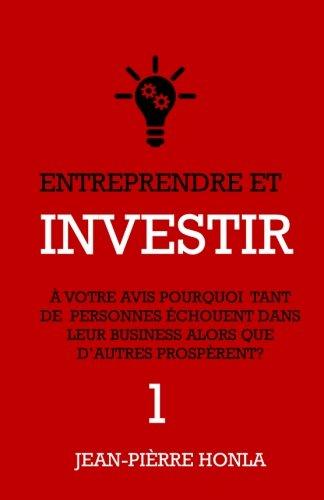 Entreprendre et Investir - Vol1: À votre avis, pourquoi tant de personnes échouent  dans leur business alors que d'autres prospèrent ? (Volume 1) (French Edition)