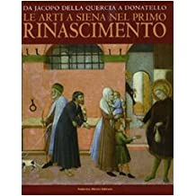 Da Jacopo della Quercia a Donatello. Le arti a Siena nel primo Rinascimento. Catalogo della mostra (Siena, 26 marzo-11 luglio 2010)