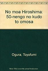 No moa Hiroshima: 50-nengo no kudo to omosa (Japanese Edition)