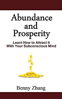 Abundance and Prosperity: Learn How to Attract It With Your Subconscious Mind by [Zhang, Benny]