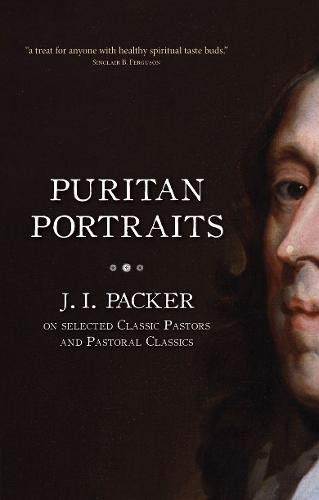 Puritan Portraits: J. I. Packer on Selected Classic Pastors and Pastoral Classics