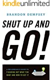 Shut Up And Go!: A Millennial's Guide to Figuring Out What You Want And How To Get It