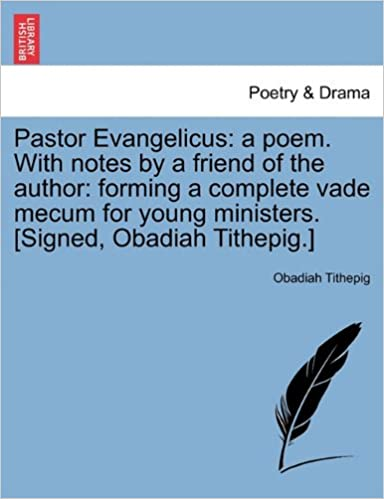 Pastor Evangelicus: a poem. With notes by a friend of the author: forming a complete vade mecum for young ministers. [Signed, Obadiah Tithepig.]