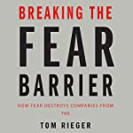 Breaking the Fear Barrier: How Fear Destroys Companies from the Inside Out and What to Do About It | Tom Rieger