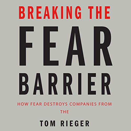Breaking the Fear Barrier: How Fear Destroys Companies from the Inside Out and What to Do About It