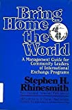 Bring Home the World : A Management Guide for Community Leaders of International Exchange Programs, Rhinesmith, Stephen H., 0802772897