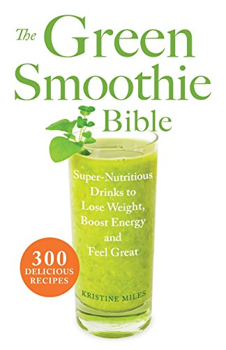 The Green Smoothie Bible: 300 Delicious Recipes by Kristine Miles