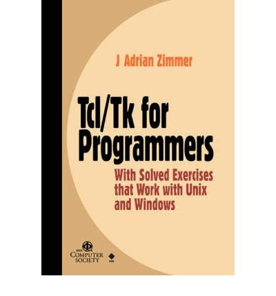 [(Tcl/Tk for Programmers with Solved Exercises That Work with UNIX and Windows )] [Author: J. Adrian Zimmer] [Sep-1998] by IEEE Computer Society Press,U.S.