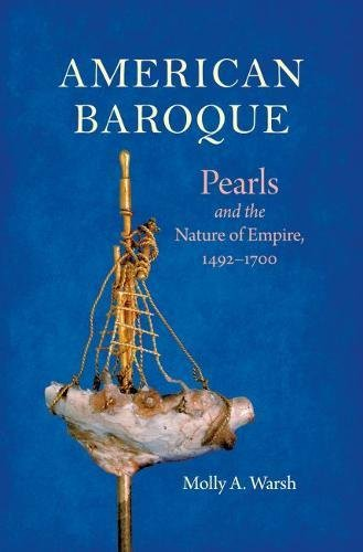 American Baroque: Pearls and the Nature of Empire, 1492-1700 (Published by the Omohundro Institute of Early American History and Culture and the University of North Carolina Press)