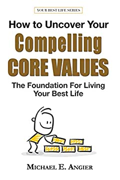 How to Uncover Your Compelling Core Values: The Foundation for Living Your Best Life