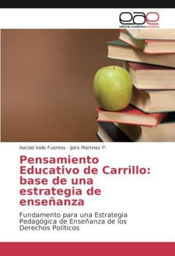 Read Online Pensamiento Educativo de Carrillo: base de una estrategia de enseñanza: Fundamento para una Estrategia Pedagógica de Enseñanza de los Derechos Políticos (Spanish Edition) pdf