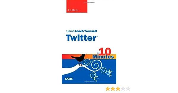 sams teach yourself twitter in 10 minutes tee morris
