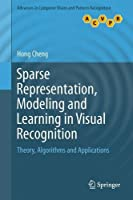 Sparse Representation, Modeling and Learning in Visual Recognition: Theory, Algorithms and Applications Front Cover