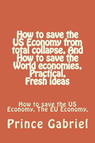 Download How to save the US Economy from total collapse, And How to save the World economies, Practical, Fresh ideas: How to save the US Economy, The EU Economy, & Global Economies from disaster pdf epub