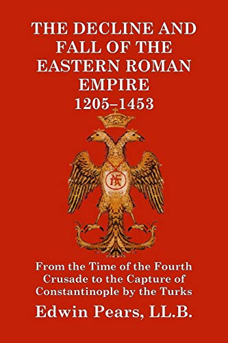 The Decline and Fall of the Eastern Roman Empire 1205-1453: From the Time of the Fourth Crusade to the Capture of Constantinople by the Turks ()