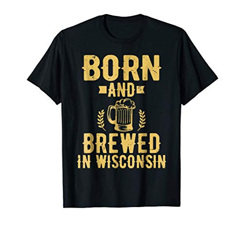 Born and Brewed in Wisconsin Beer Lover Drinking T-Shirt