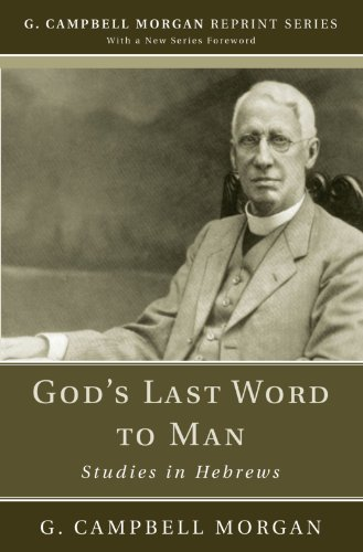 Gods Last Word to Man: Studies in Hebrews (G. Campbell Morgan Reprint) G. Campbell Morgan