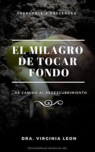 El Milagro de Tocar Fondo ...De camino al redescubrimiento  [León, Dra. Virginia] (Tapa Blanda)
