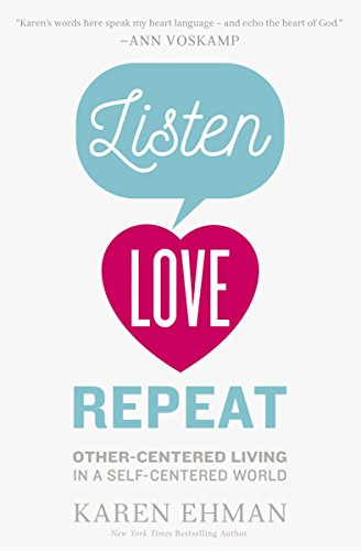 Listen, Love, Repeat: Other-Centered Living in a Self-Centered World by [Ehman, Karen]