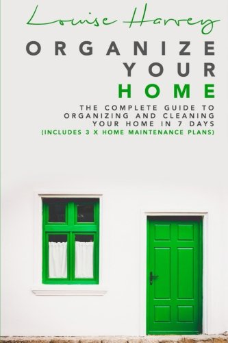 Organize Your Home: The Complete Guide To Organizing and Cleaning Your Home in 7 Days (Includes 3 x Home Maintenance Plans) ebook