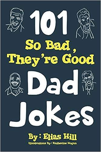 101 so bad they re good dad jokes elias hill katherine hogan