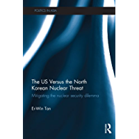 The US Versus the North Korean Nuclear Threat: Mitigating the Nuclear Security Dilemma (Politics in Asia)