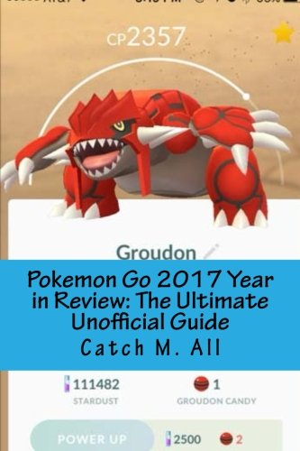 Pokemon Go 2017 Year in Review: The Ultimate Unofficial Guide: A Game Guide for New and Returning Players