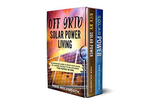 Off Grid Solar Power Living: An Enhanced Guide To Move Your House, RV, Camper, Or Boat To Solar Power (TWO BOOKS IN ONE) by [Holsworth, Mike]