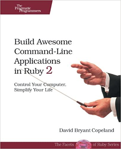 The Pragmatic Programmers - Copeland D.B. - Build Awesome Command-LineApplicationsin Ruby 2. Control Your Computer, Simplify Your Life [2013, PDF, ENG]