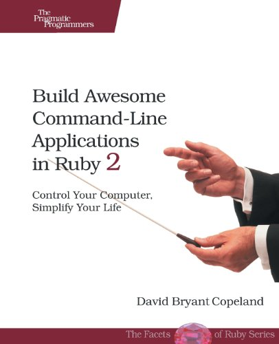 Build Awesome Command-Line Applications in Ruby 2: Control Your Computer, Simplify Your Life by Copeland David B