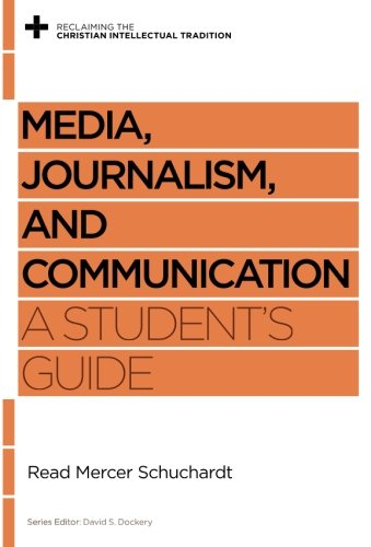 Media, Journalism, and Communication: A Student's Guide (Reclaiming the Christian Intellectual Tradition)