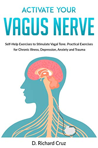Activate Your Vagus Nerve: Self-Help Exercises to Stimulate Vagal Tone. Practical Exercises for Chronic Illness, Depression, Anxiety and Trauma by [Cruz, D. Richard]